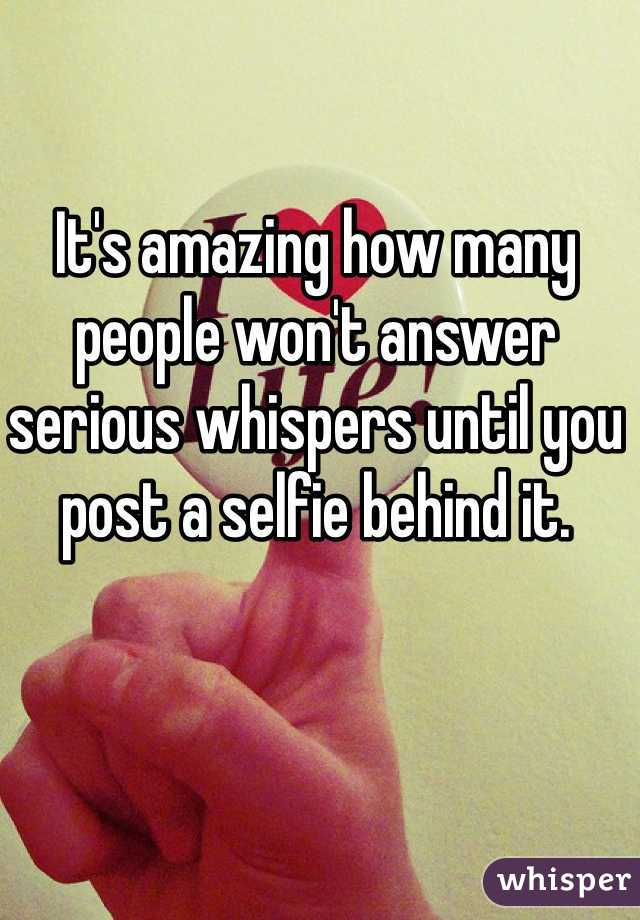 It's amazing how many people won't answer serious whispers until you post a selfie behind it.