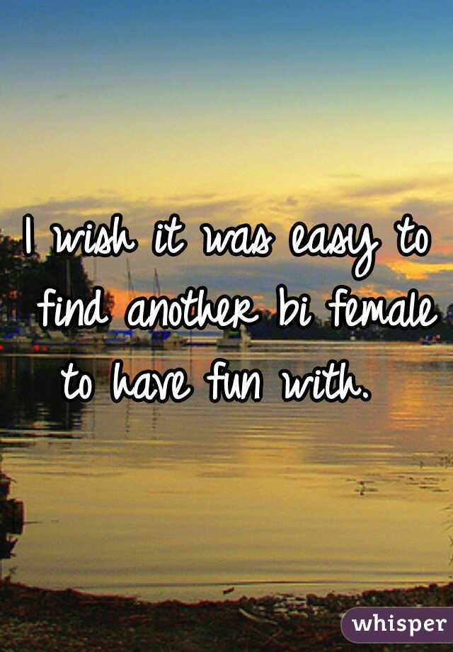 I wish it was easy to find another bi female to have fun with.