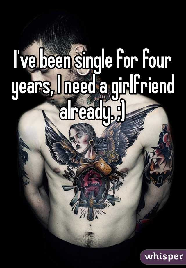 I've been single for four years, I need a girlfriend already. ;)