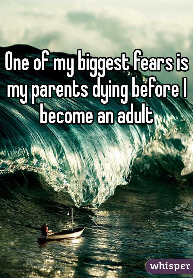 One of my biggest fears is my parents dying before I become an adult