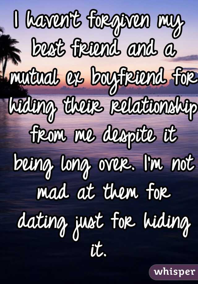 I haven't forgiven my best friend and a mutual ex boyfriend for hiding their relationship from me despite it being long over. I'm not mad at them for dating just for hiding it.