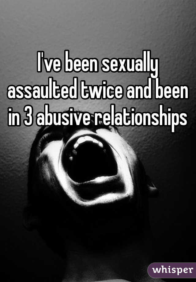 I've been sexually assaulted twice and been in 3 abusive relationships