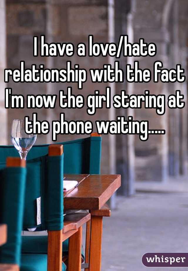I have a love/hate relationship with the fact I'm now the girl staring at the phone waiting.....