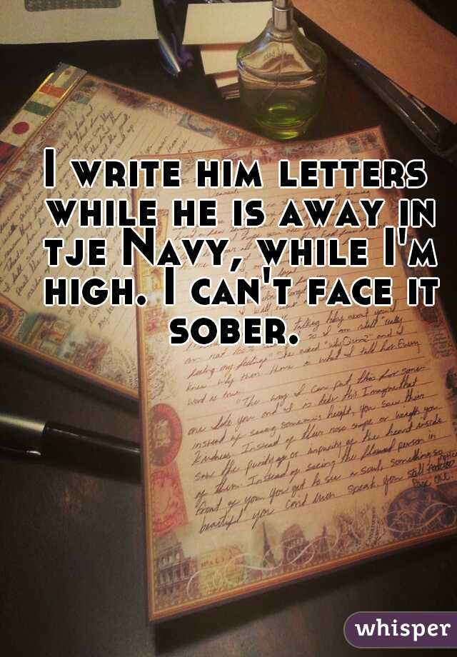 I write him letters while he is away in tje Navy, while I'm high. I can't face it sober.