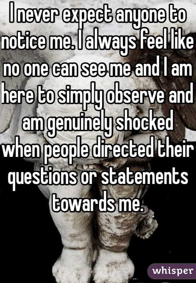 I never expect anyone to notice me. I always feel like no one can see me and I am here to simply observe and am genuinely shocked when people directed their questions or statements towards me.