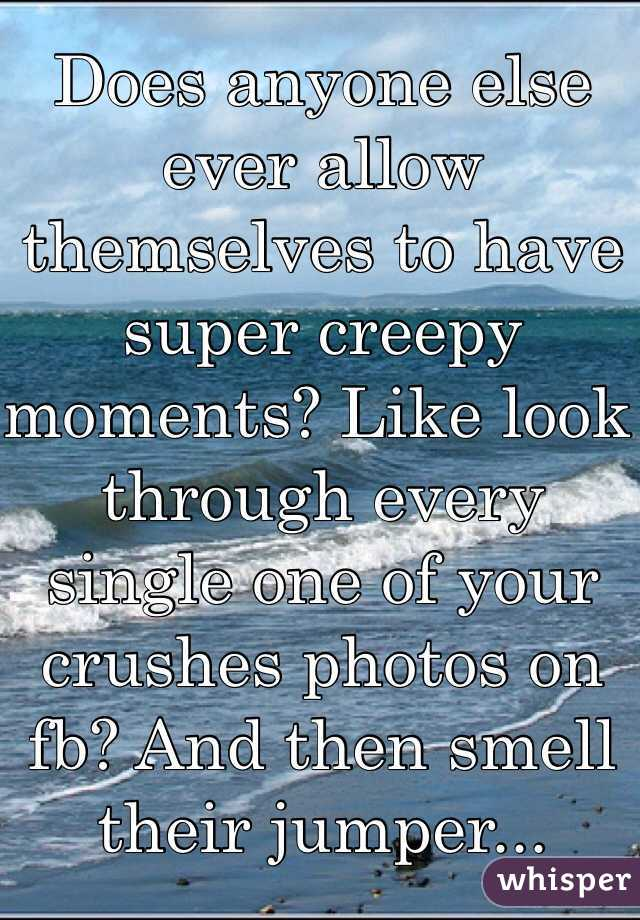 Does anyone else ever allow themselves to have super creepy moments? Like look through every single one of your crushes photos on fb? And then smell their jumper...
