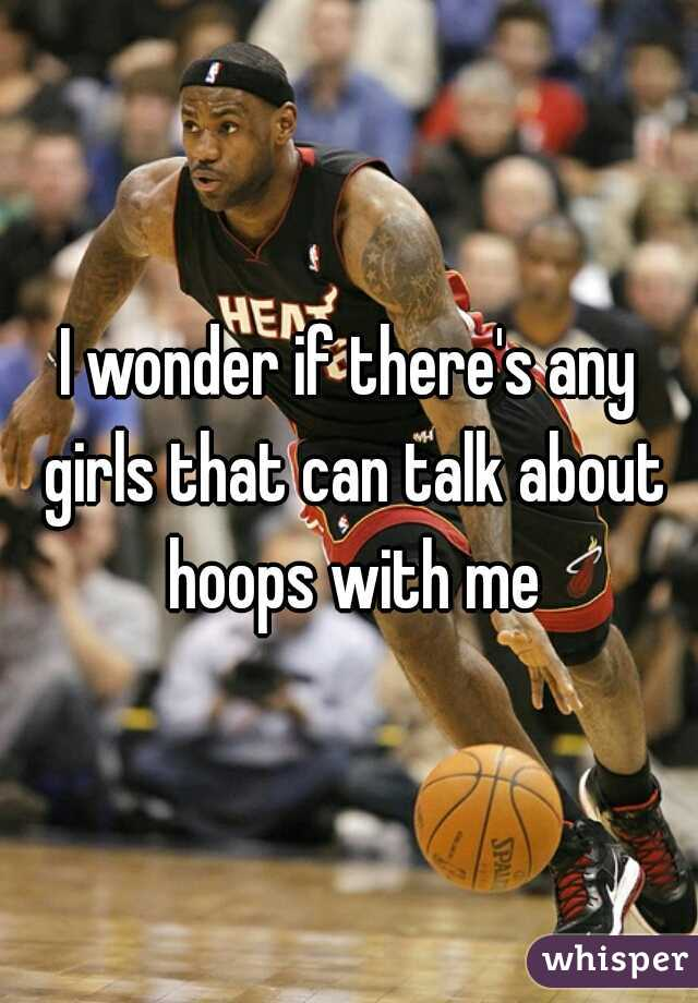 I wonder if there's any girls that can talk about hoops with me
