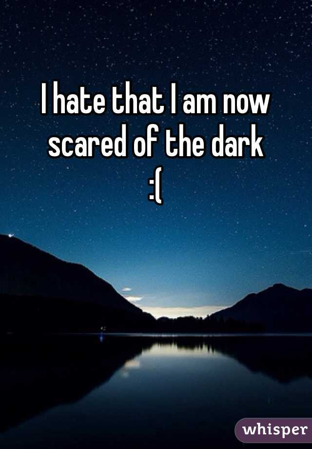I hate that I am now scared of the dark  :(