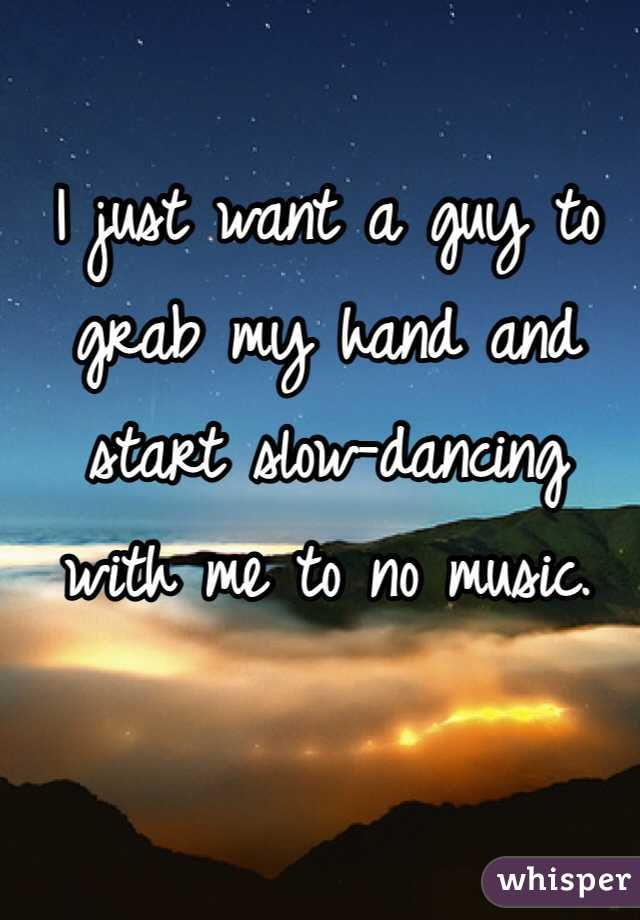 I just want a guy to grab my hand and  start slow-dancing  with me to no music.