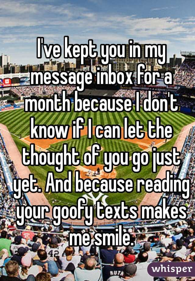I've kept you in my message inbox for a month because I don't know if I can let the thought of you go just yet. And because reading your goofy texts makes me smile.