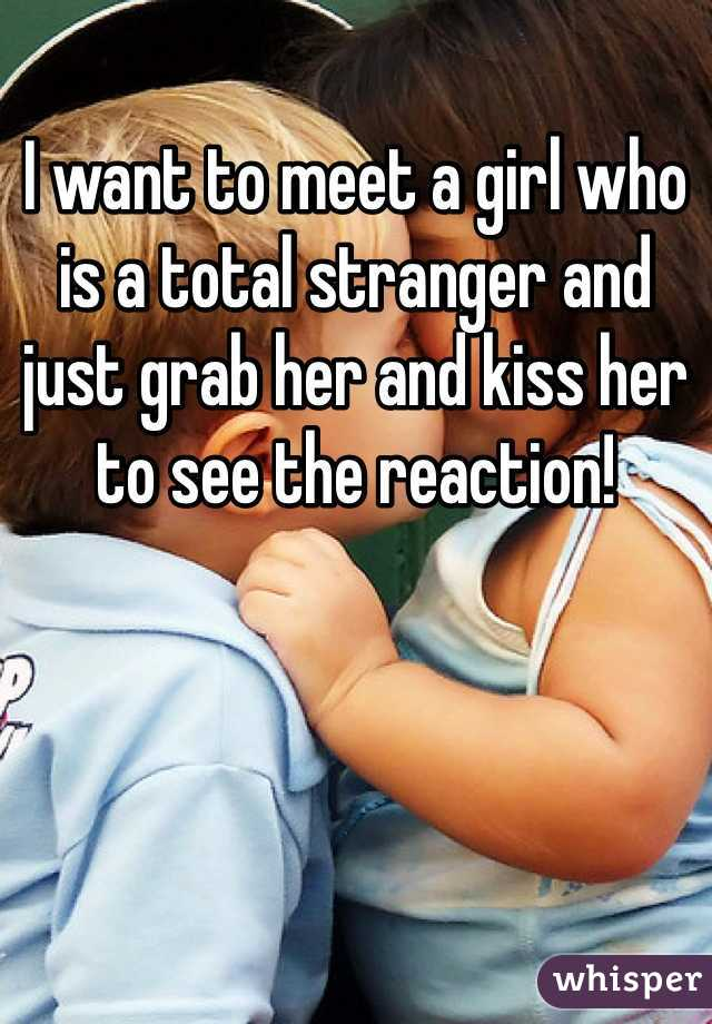 I want to meet a girl who is a total stranger and just grab her and kiss her to see the reaction!