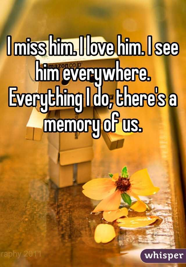 I miss him. I love him. I see him everywhere. Everything I do, there's a memory of us.