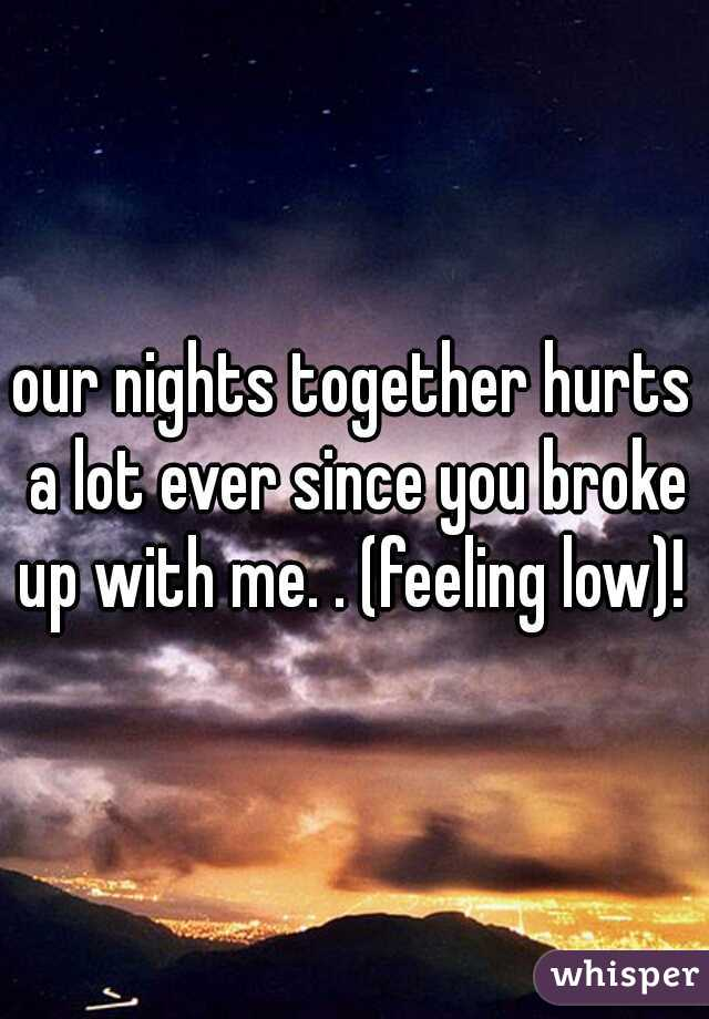 our nights together hurts a lot ever since you broke up with me. . (feeling low)!
