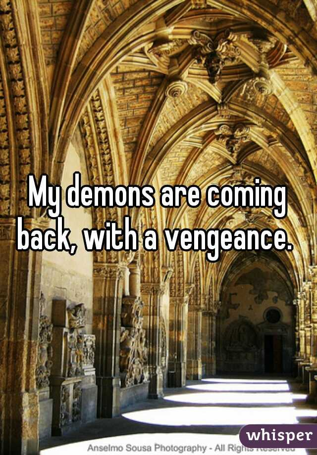 My demons are coming back, with a vengeance.