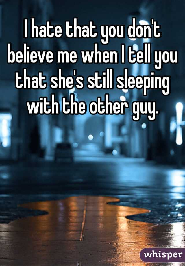 I hate that you don't believe me when I tell you that she's still sleeping with the other guy.