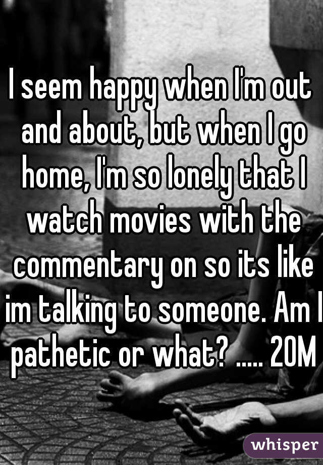 I seem happy when I'm out and about, but when I go home, I'm so lonely that I watch movies with the commentary on so its like im talking to someone. Am I pathetic or what? ..... 20M