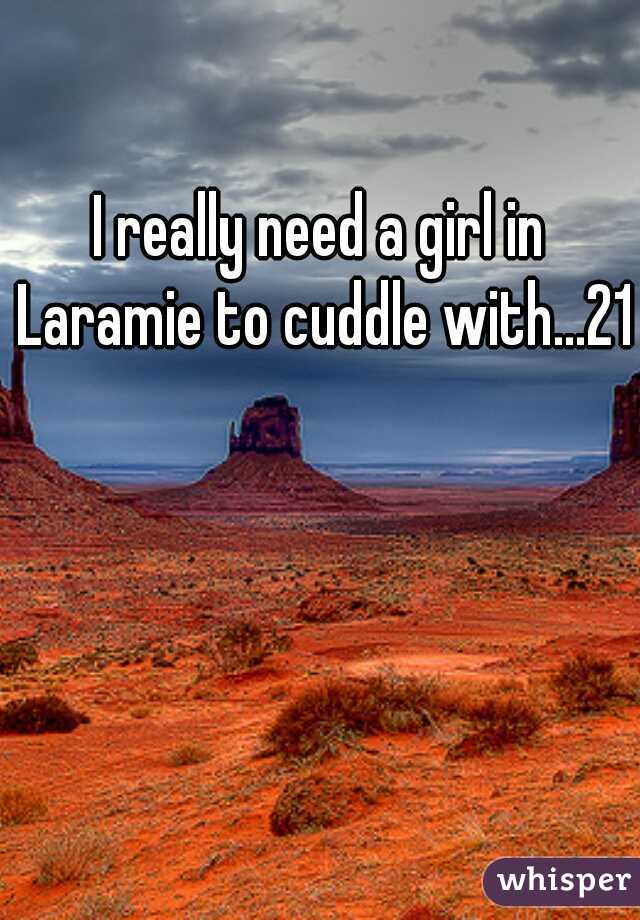 I really need a girl in Laramie to cuddle with...21m