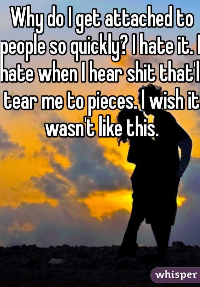 Why do I get attached to people so quickly? I hate it. I hate when I hear shit that'll tear me to pieces. I wish it wasn't like this.