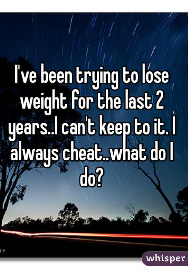 I've been trying to lose weight for the last 2 years..I can't keep to it. I always cheat..what do I do?