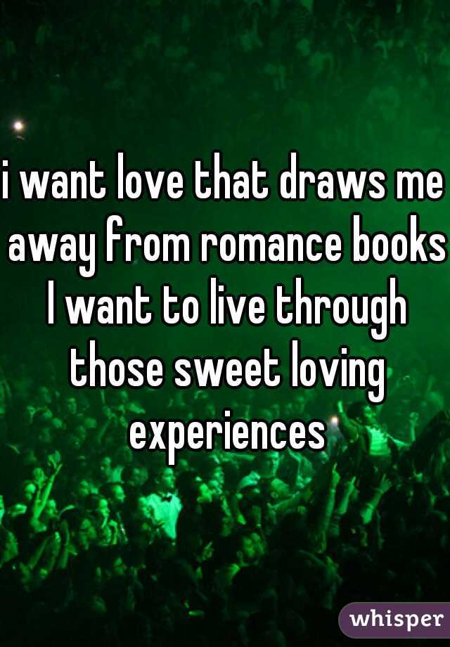 i want love that draws me away from romance books I want to live through those sweet loving experiences