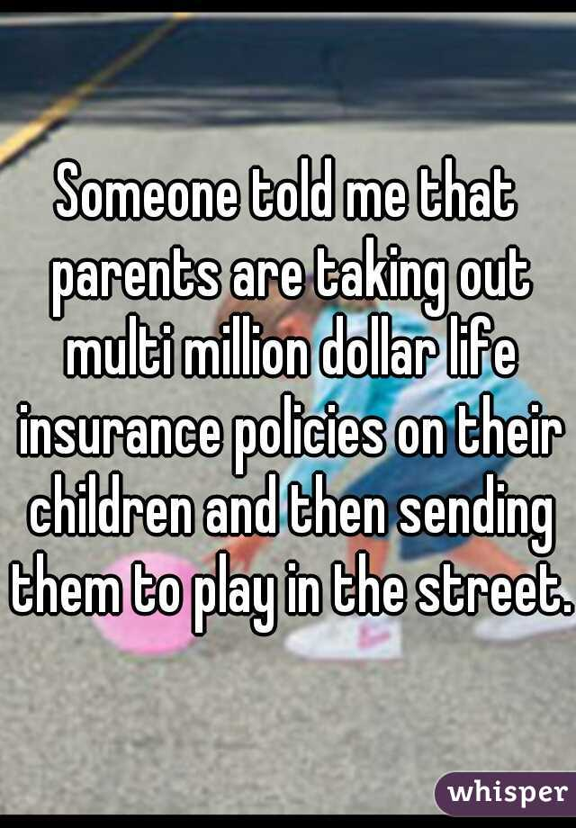 Someone told me that parents are taking out multi million dollar life insurance policies on their children and then sending them to play in the street.