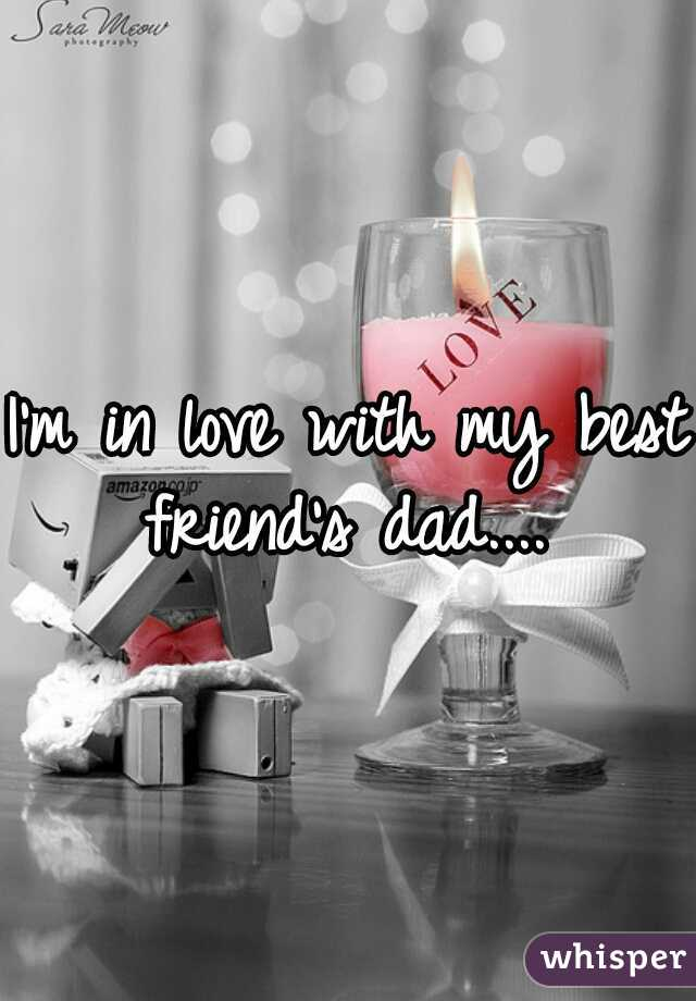 I'm in love with my best friend's dad....