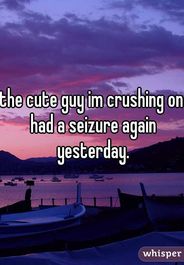 the cute guy im crushing on had a seizure again yesterday.