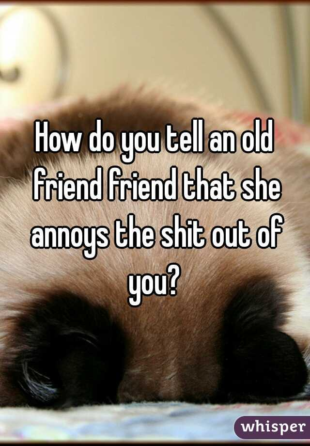 How do you tell an old friend friend that she annoys the shit out of you?