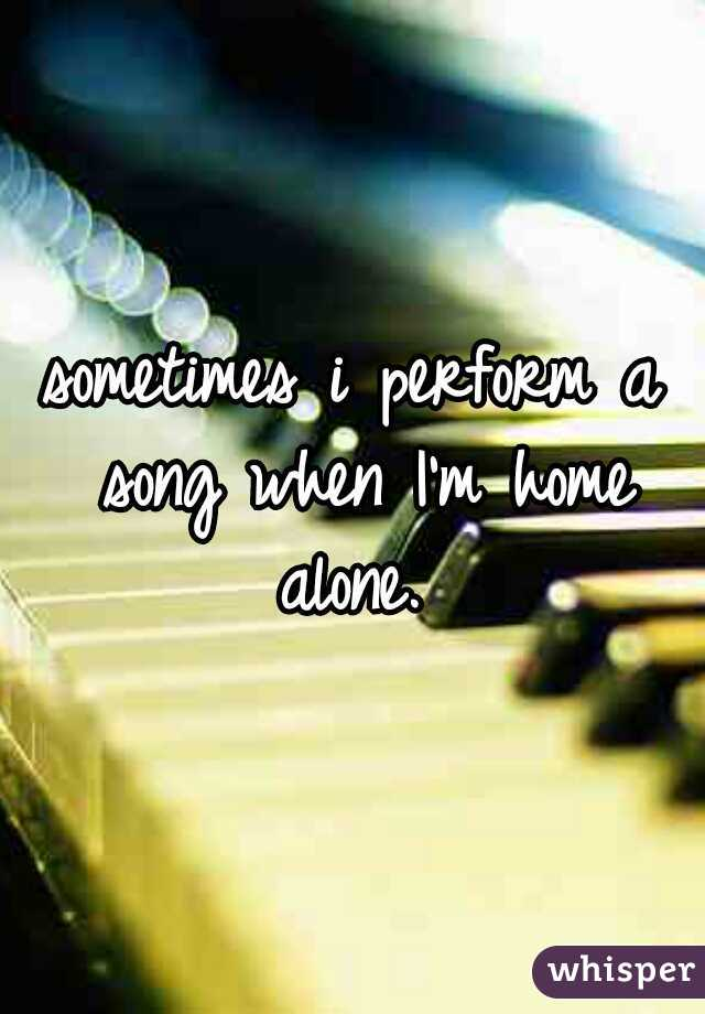 sometimes i perform a song when I'm home alone.