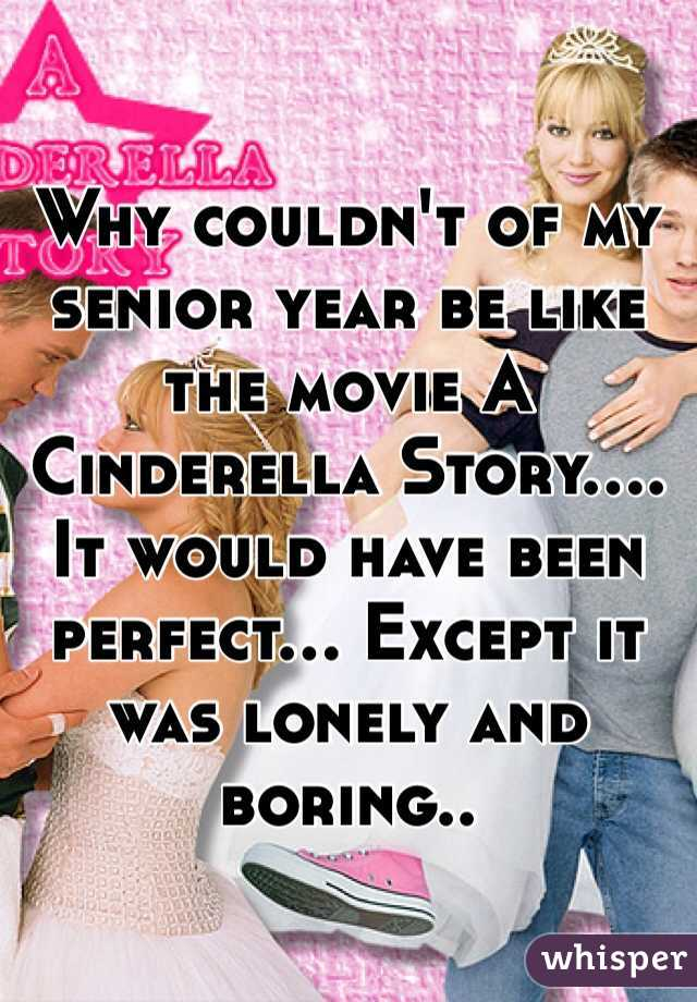 Why couldn't of my senior year be like the movie A Cinderella Story....  It would have been perfect... Except it was lonely and boring..