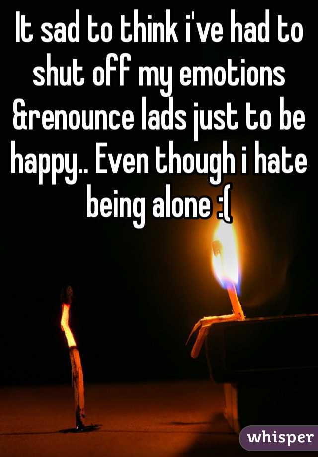 It sad to think i've had to shut off my emotions &renounce lads just to be happy.. Even though i hate being alone :(