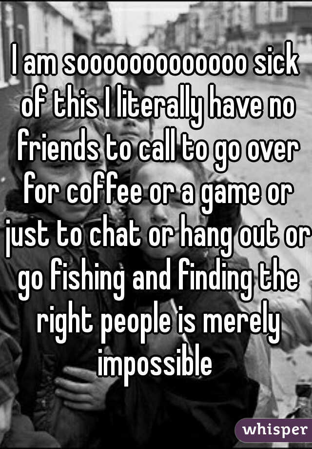 I am sooooooooooooo sick of this I literally have no friends to call to go over for coffee or a game or just to chat or hang out or go fishing and finding the right people is merely impossible