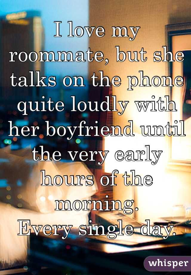 I love my roommate, but she talks on the phone quite loudly with her boyfriend until the very early hours of the morning.  Every single day.