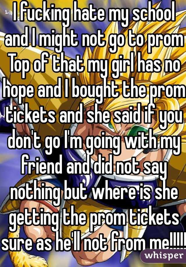 I fucking hate my school and I might not go to prom  Top of that my girl has no hope and I bought the prom tickets and she said if you don't go I'm going with my friend and did not say nothing but where is she getting the prom tickets sure as he'll not from me!!!!!