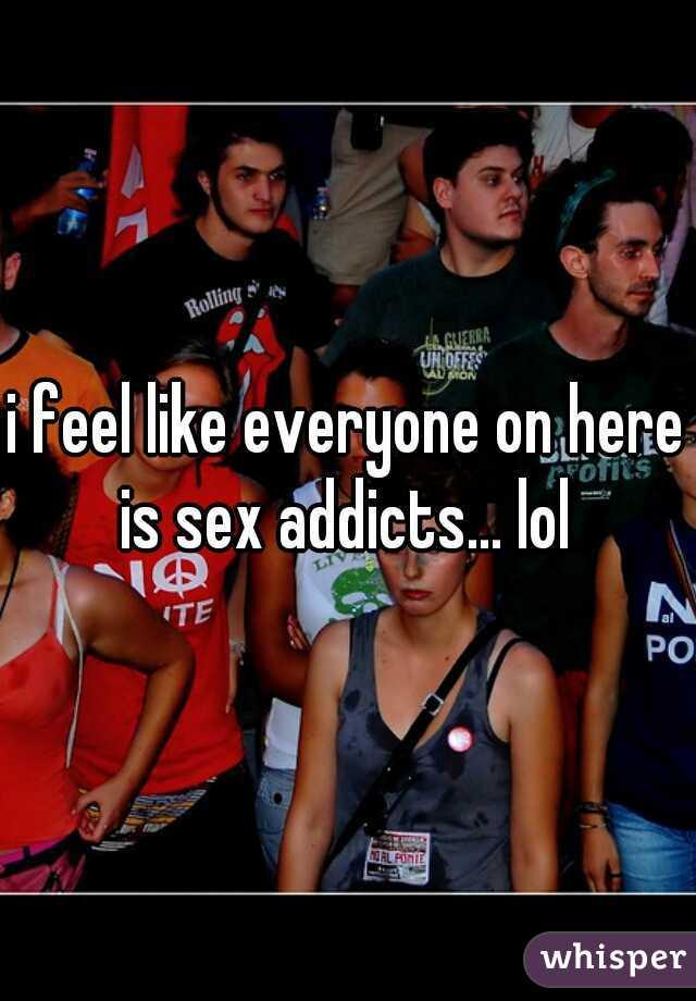 i feel like everyone on here is sex addicts... lol