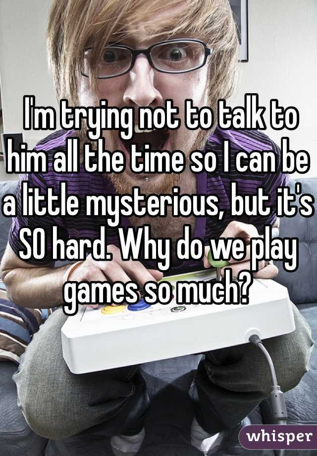 I'm trying not to talk to him all the time so I can be a little mysterious, but it's SO hard. Why do we play games so much?