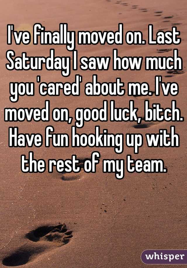 I've finally moved on. Last Saturday I saw how much you 'cared' about me. I've moved on, good luck, bitch. Have fun hooking up with the rest of my team.