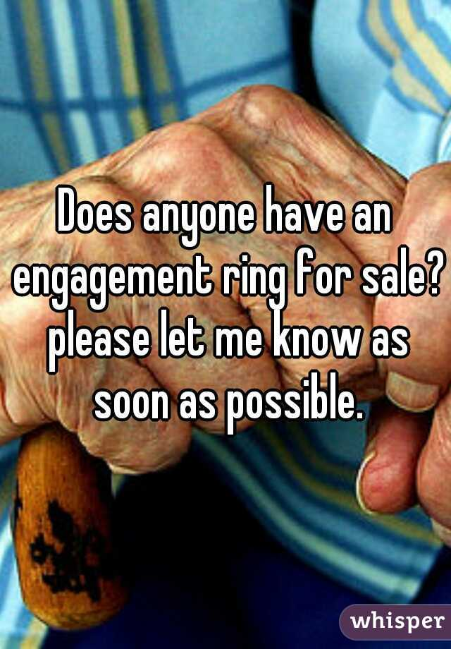 Does anyone have an engagement ring for sale? please let me know as soon as possible.