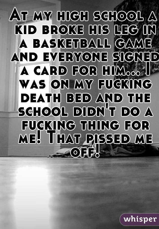 At my high school a kid broke his leg in a basketball game and everyone signed a card for him... I was on my fucking death bed and the school didn't do a fucking thing for me! That pissed me off!