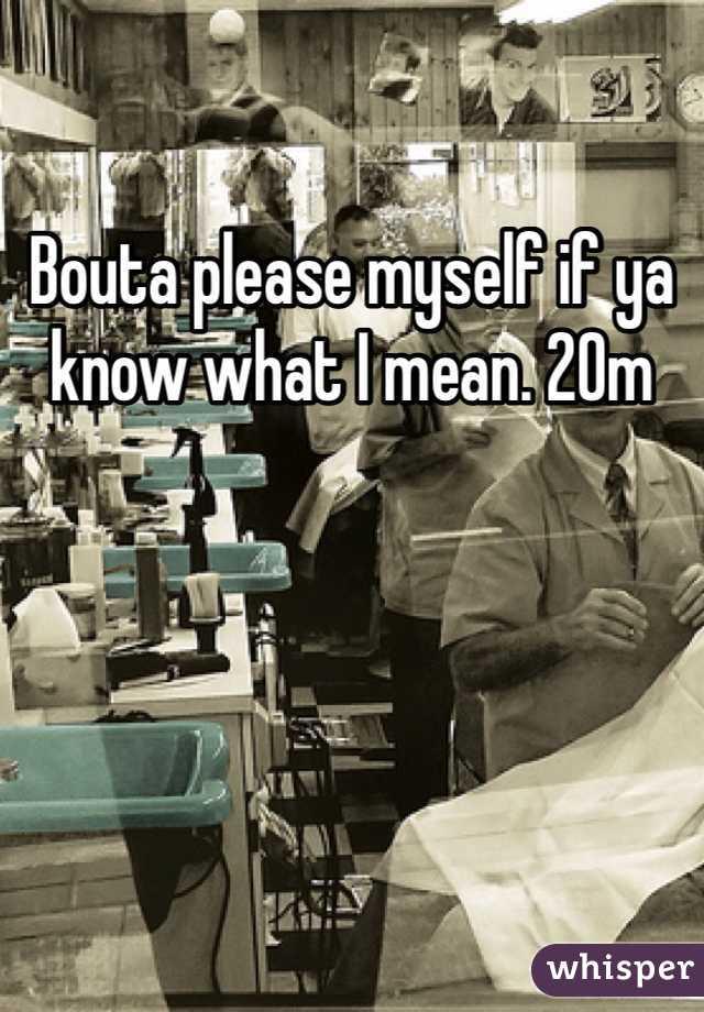 Bouta please myself if ya know what I mean. 20m