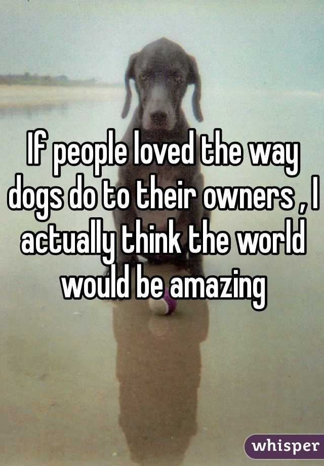 If people loved the way dogs do to their owners , I actually think the world would be amazing