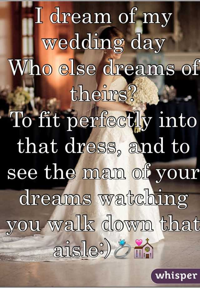 I dream of my wedding day Who else dreams of theirs? To fit perfectly into that dress, and to see the man of your dreams watching you walk down that aisle:)💍💒