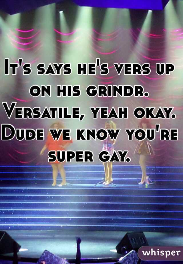 It's says he's vers up on his grindr. Versatile, yeah okay. Dude we know you're super gay.