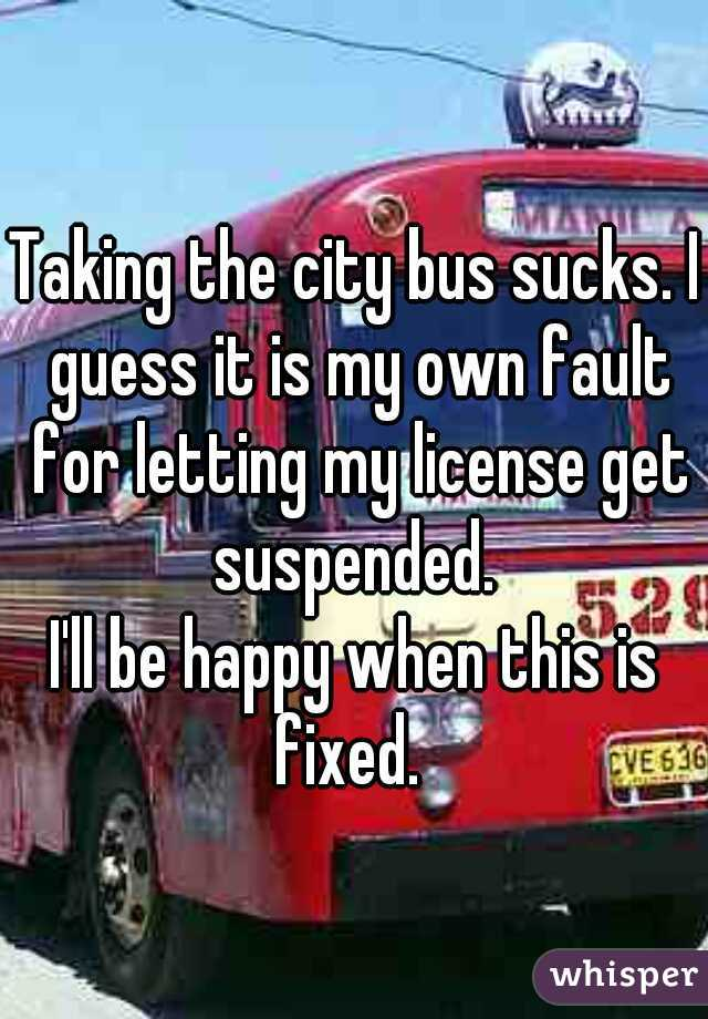 Taking the city bus sucks. I guess it is my own fault for letting my license get suspended.  I'll be happy when this is fixed.