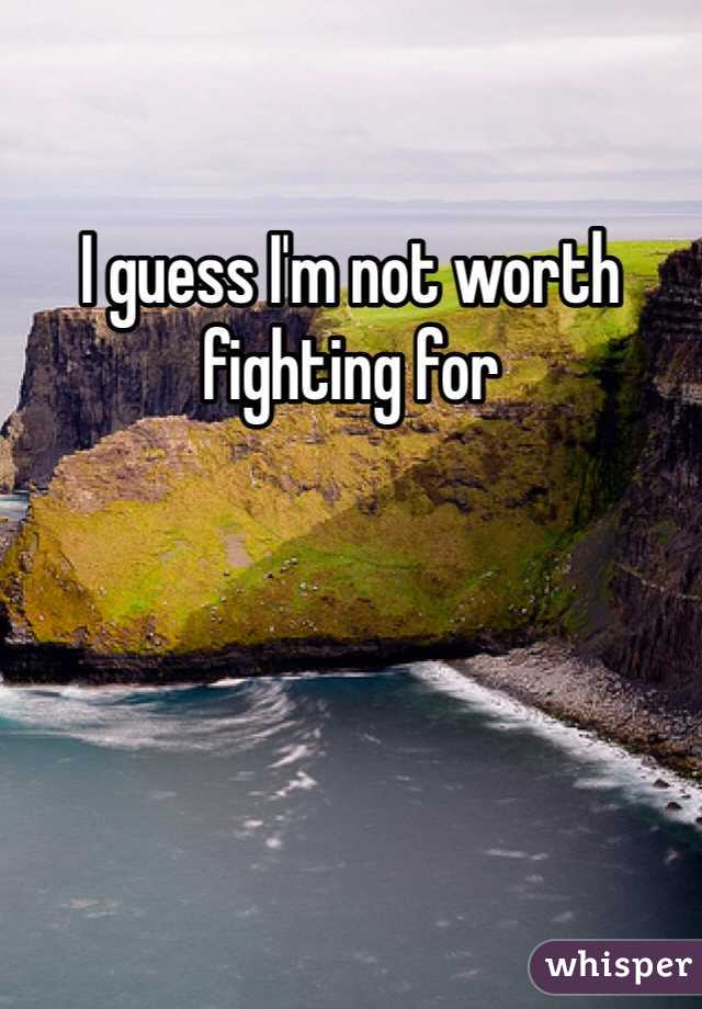 I guess I'm not worth fighting for