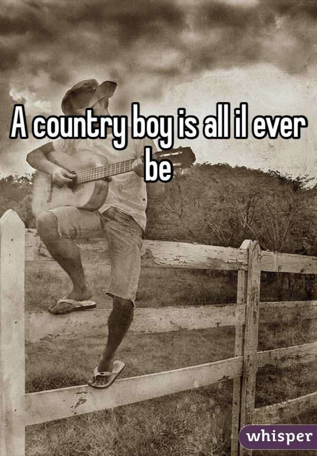 A country boy is all il ever be