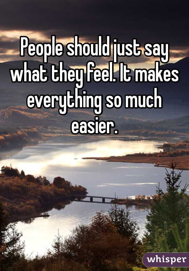 People should just say what they feel. It makes everything so much easier.