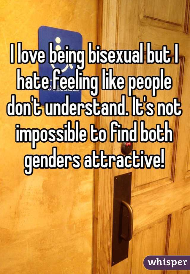 I love being bisexual but I hate feeling like people don't understand. It's not impossible to find both genders attractive!
