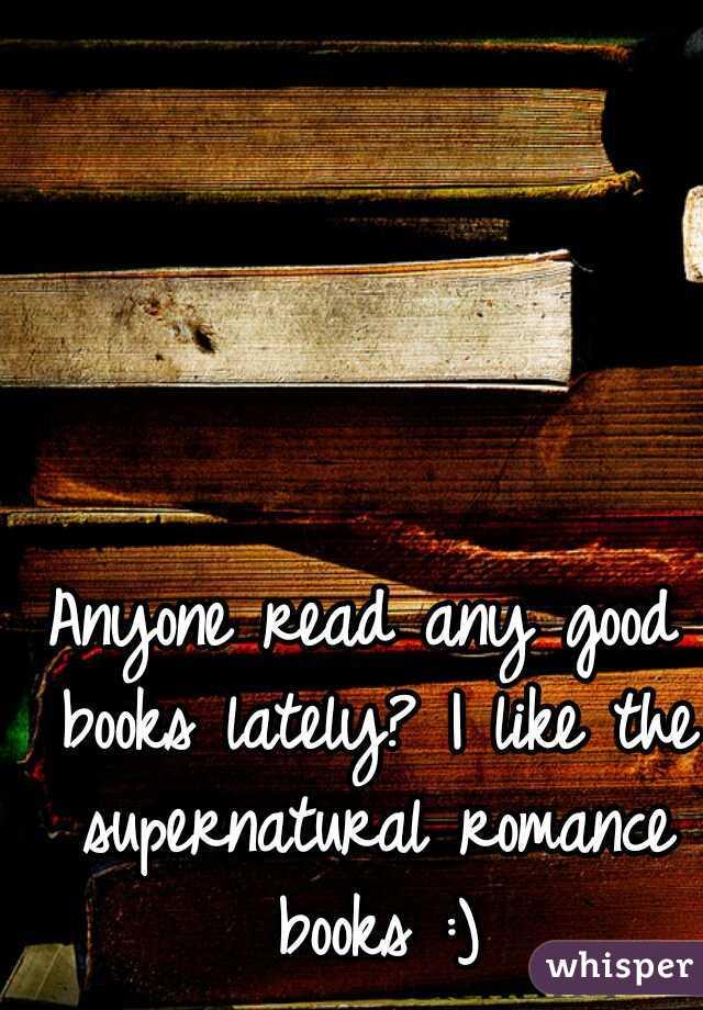 Anyone read any good books lately? I like the supernatural romance books :)