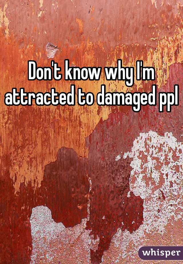 Don't know why I'm attracted to damaged ppl